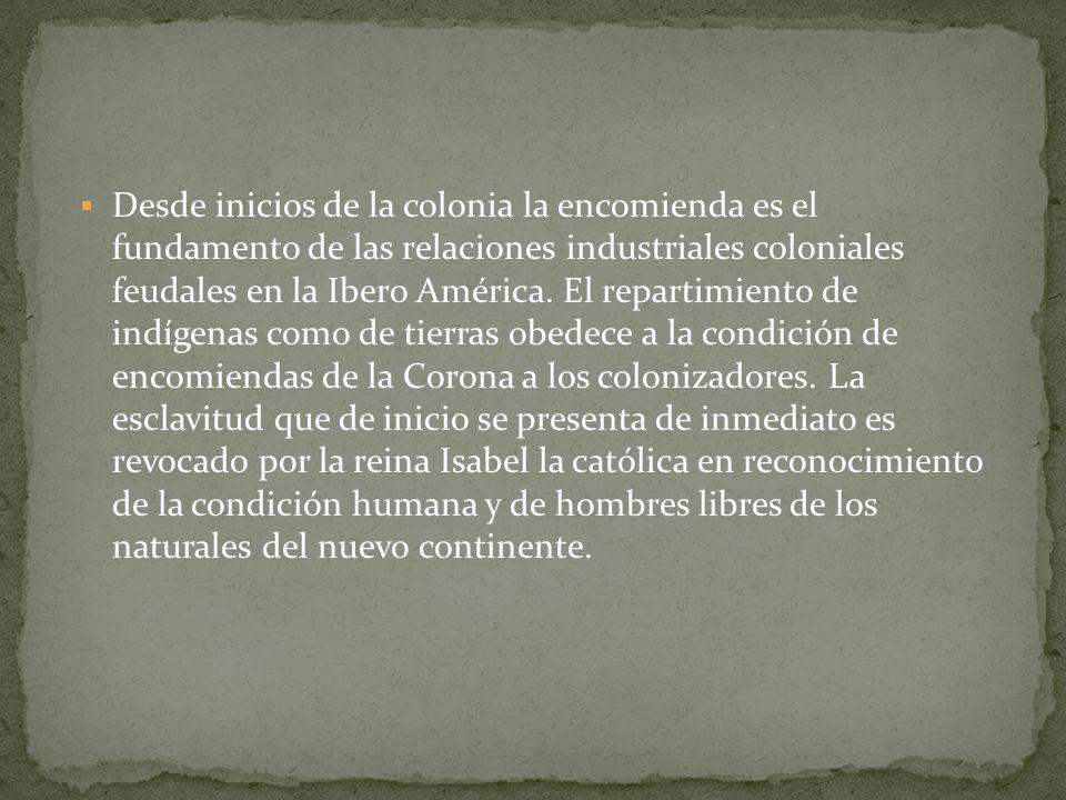 Desde inicios de la colonia la encomienda es el fundamento de las relaciones industriales coloniales feudales en la Ibero América. El repartimiento de