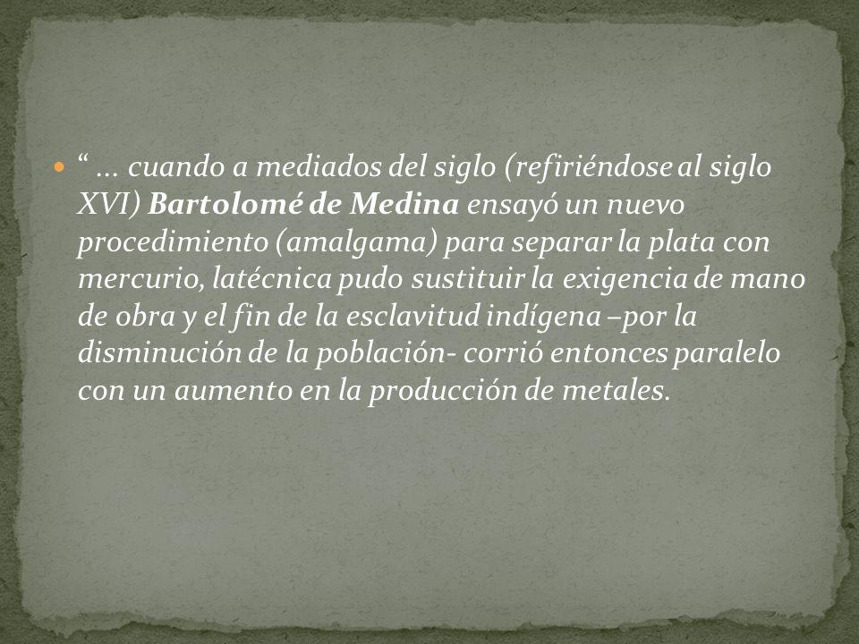 ... cuando a mediados del siglo (refiriéndose al siglo XVI) Bartolomé de Medina ensayó un nuevo procedimiento (amalgama) para separar la plata con mer