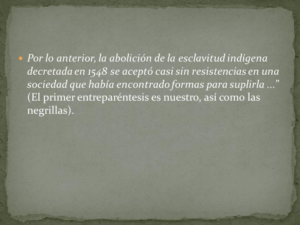 Por lo anterior, la abolición de la esclavitud indígena decretada en 1548 se aceptó casi sin resistencias en una sociedad que había encontrado formas