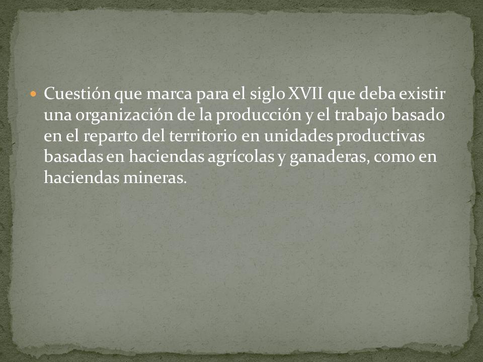 Cuestión que marca para el siglo XVII que deba existir una organización de la producción y el trabajo basado en el reparto del territorio en unidades