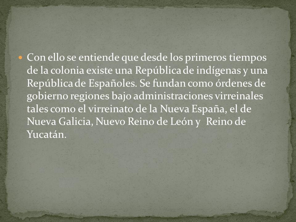 Con ello se entiende que desde los primeros tiempos de la colonia existe una República de indígenas y una República de Españoles. Se fundan como órden