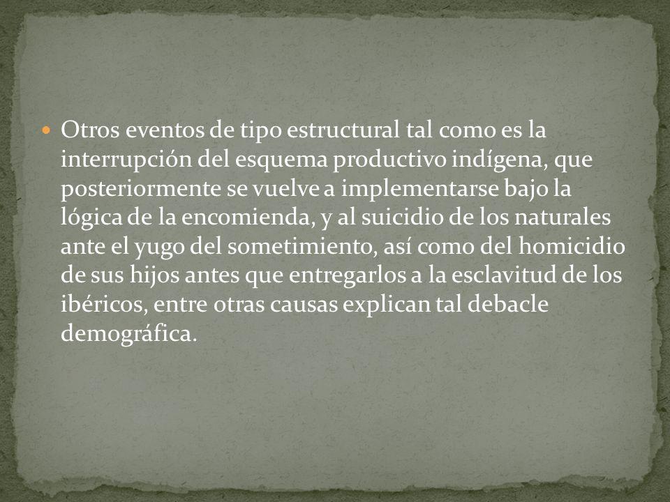Otros eventos de tipo estructural tal como es la interrupción del esquema productivo indígena, que posteriormente se vuelve a implementarse bajo la ló