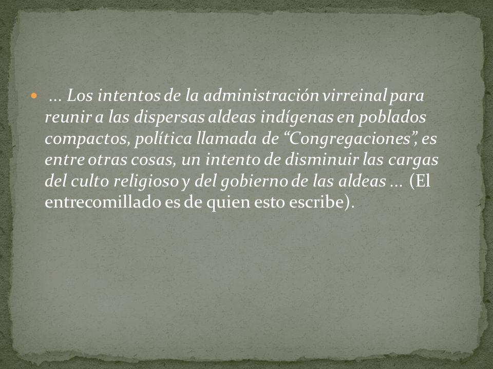 ... Los intentos de la administración virreinal para reunir a las dispersas aldeas indígenas en poblados compactos, política llamada de Congregaciones