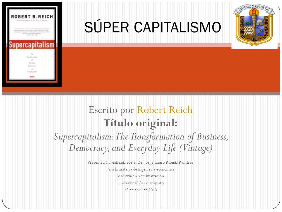 Escrito por Robert ReichRobert Reich Título original: Supercapitalism: The Transformation of Business, Democracy, and Everyday Life (Vintage) Presenta
