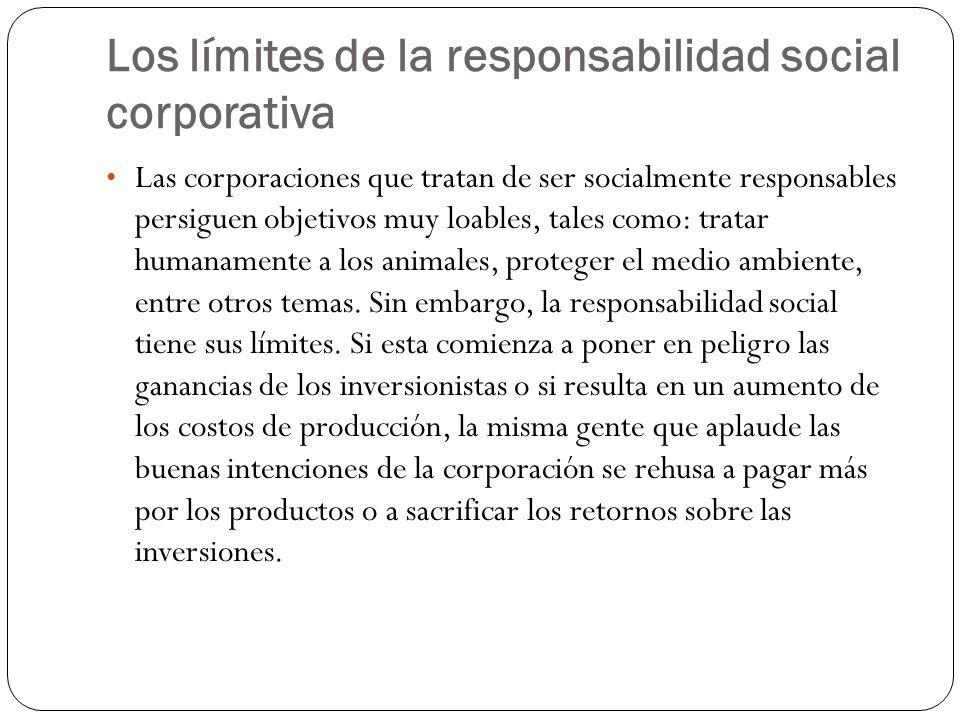 Los límites de la responsabilidad social corporativa Las corporaciones que tratan de ser socialmente responsables persiguen objetivos muy loables, tales como: tratar humanamente a los animales, proteger el medio ambiente, entre otros temas.