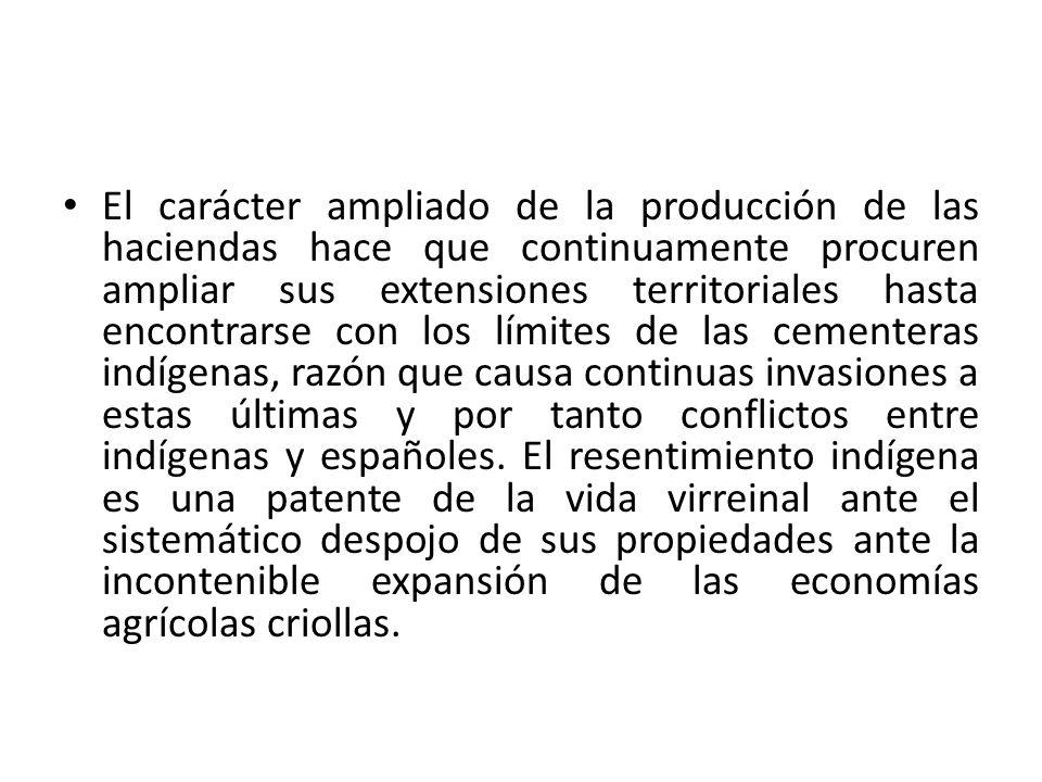 El carácter ampliado de la producción de las haciendas hace que continuamente procuren ampliar sus extensiones territoriales hasta encontrarse con los