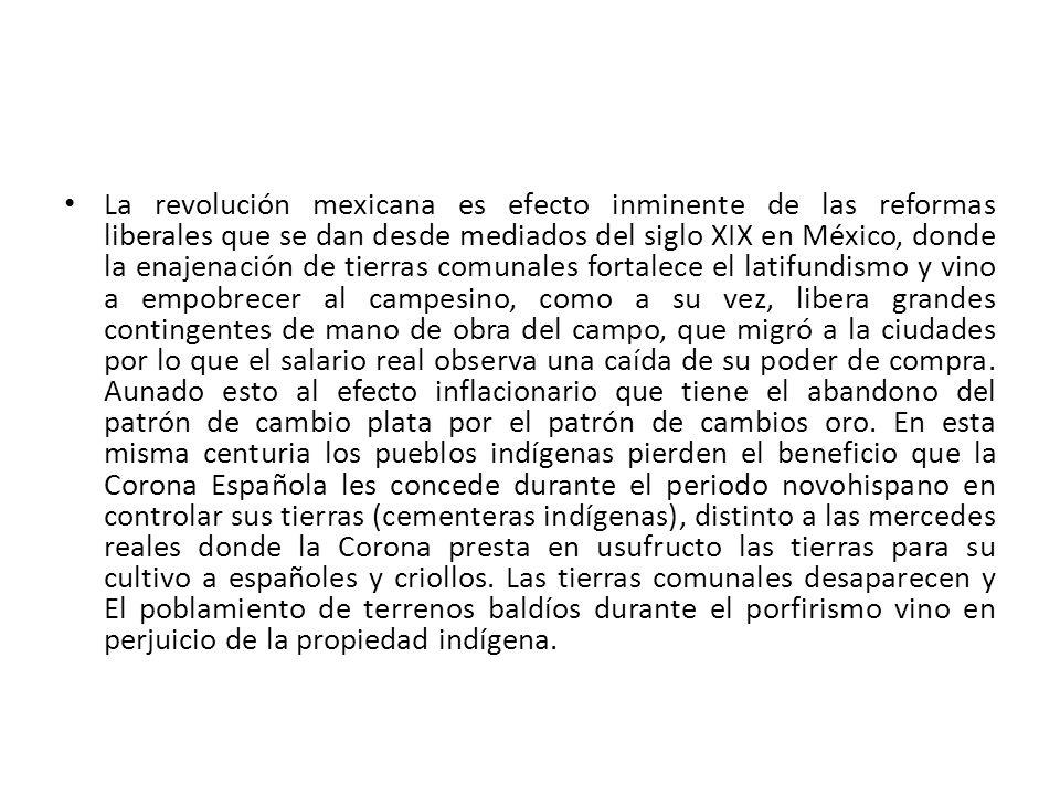 La revolución mexicana es efecto inminente de las reformas liberales que se dan desde mediados del siglo XIX en México, donde la enajenación de tierra