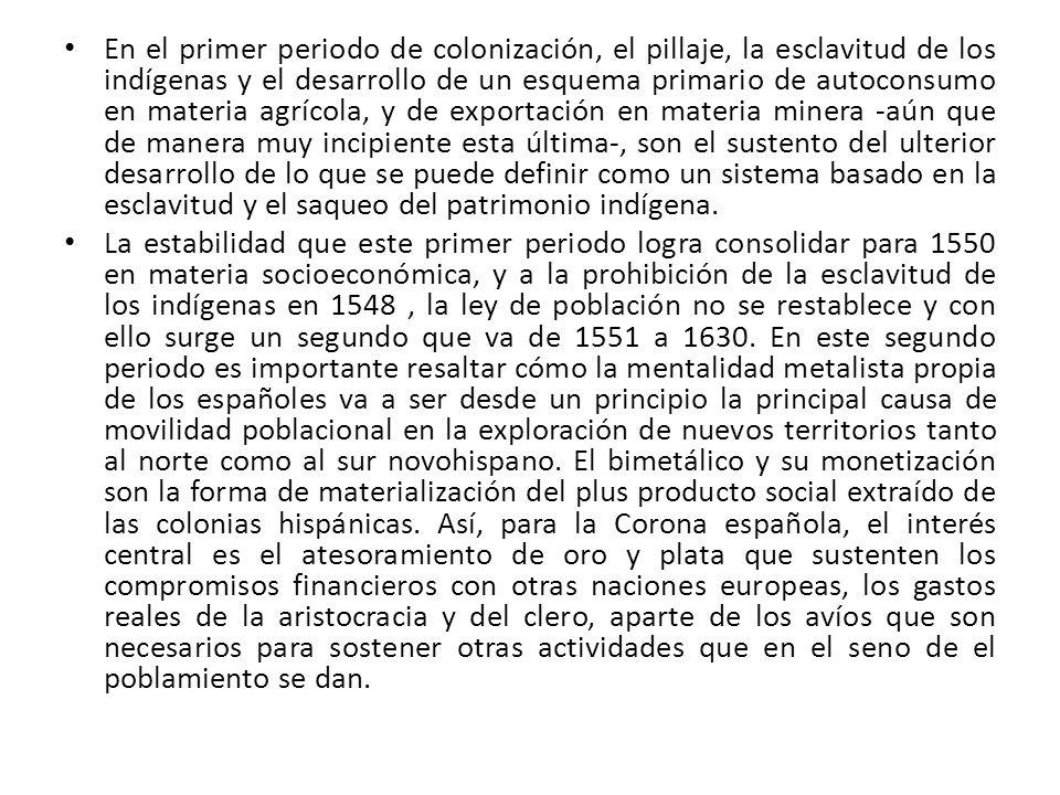 Aunque dentro del primer periodo referido se descubren los yacimientos de Zacatecas (1546) y Guanajuato (1554-1557), no es hasta la segunda mitad del siglo XVI que toma relevancia primaria en el esquema reproductivo virreinal.