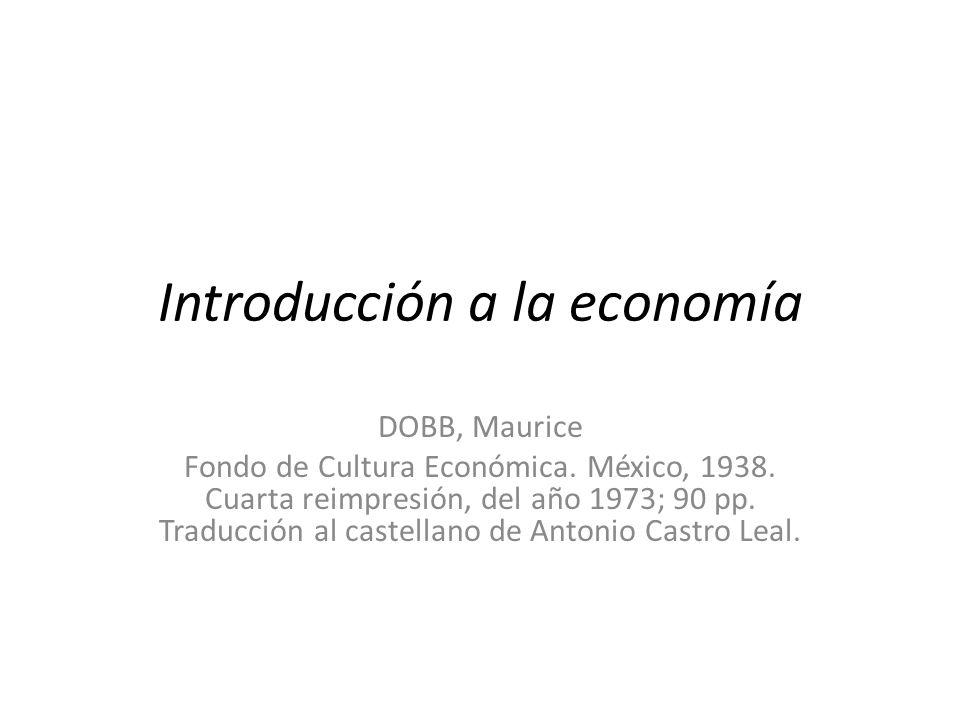 Introducción a la economía DOBB, Maurice Fondo de Cultura Económica. México, 1938. Cuarta reimpresión, del año 1973; 90 pp. Traducción al castellano d