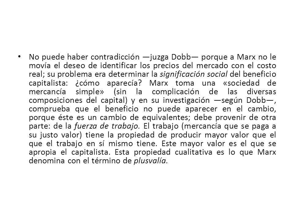 No puede haber contradicción juzga Dobb porque a Marx no le movía el deseo de identificar los precios del mercado con el costo real; su problema era d