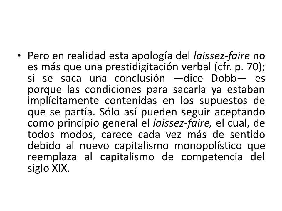 Pero en realidad esta apología del laissez-faire no es más que una prestidigitación verbal (cfr. p. 70); si se saca una conclusión dice Dobb es porque