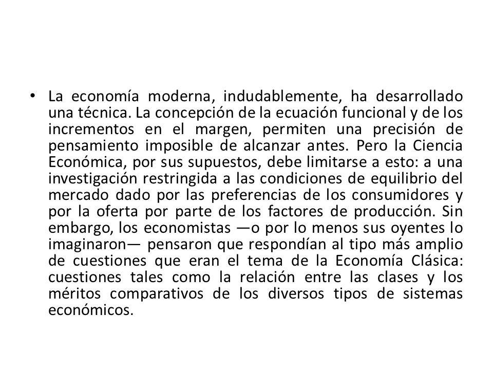La economía moderna, indudablemente, ha desarrollado una técnica. La concepción de la ecuación funcional y de los incrementos en el margen, permiten u