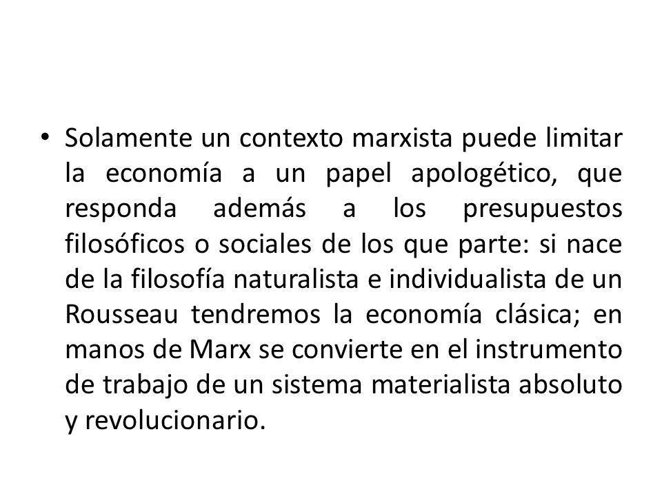Solamente un contexto marxista puede limitar la economía a un papel apologético, que responda además a los presupuestos filosóficos o sociales de los