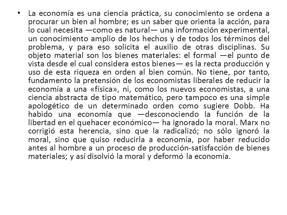 La economía es una ciencia práctica, su conocimiento se ordena a procurar un bien al hombre; es un saber que orienta la acción, para lo cual necesita