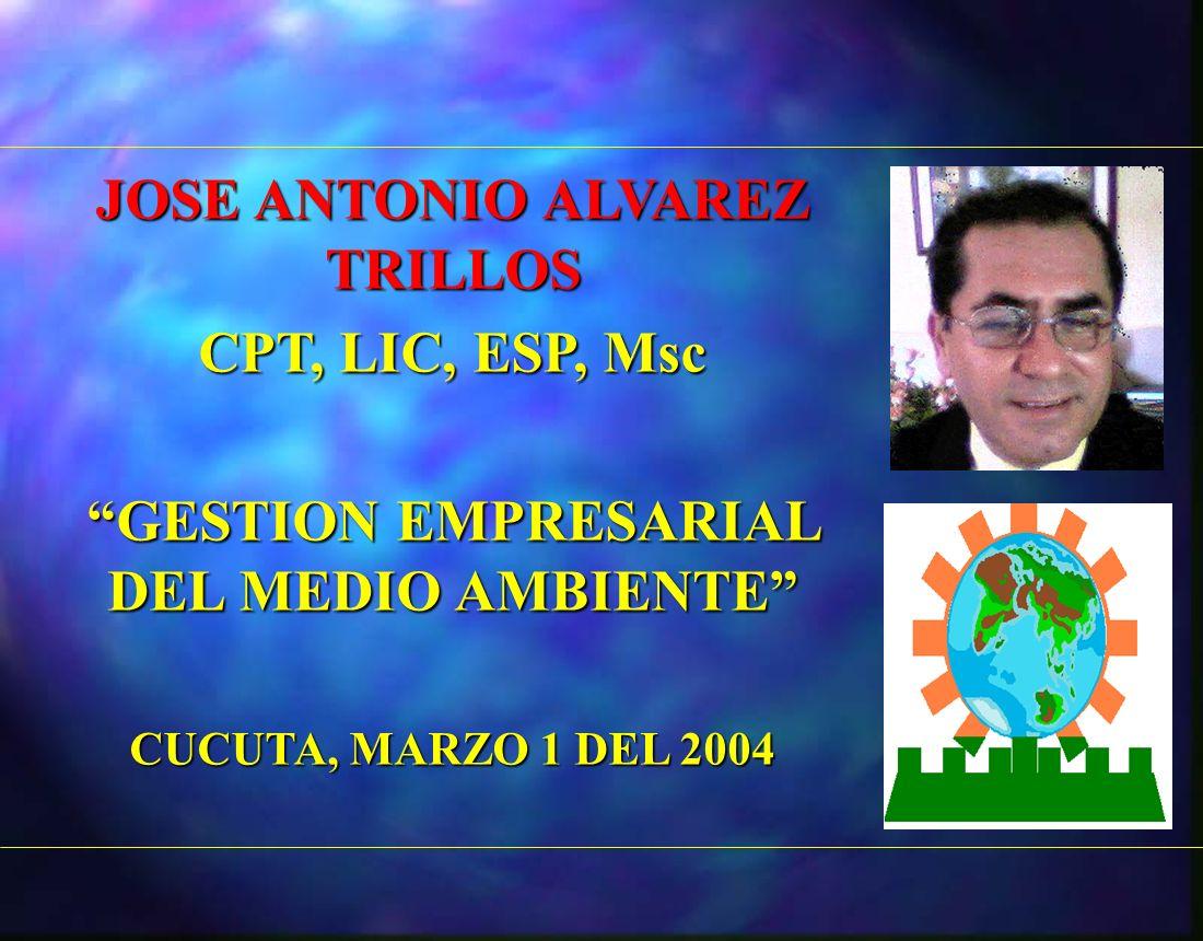 JOSE ANTONIO ALVAREZ TRILLOS CPT, LIC, ESP, Msc GESTION EMPRESARIAL DEL MEDIO AMBIENTE CUCUTA, MARZO 1 DEL 2004
