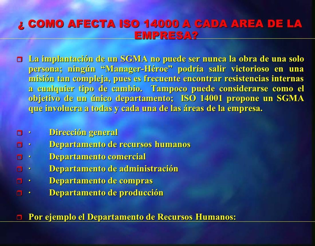 ¿ COMO AFECTA ISO 14000 A CADA AREA DE LA EMPRESA? r La implantación de un SGMA no puede ser nunca la obra de una solo persona; ningún Manager-Héroe p