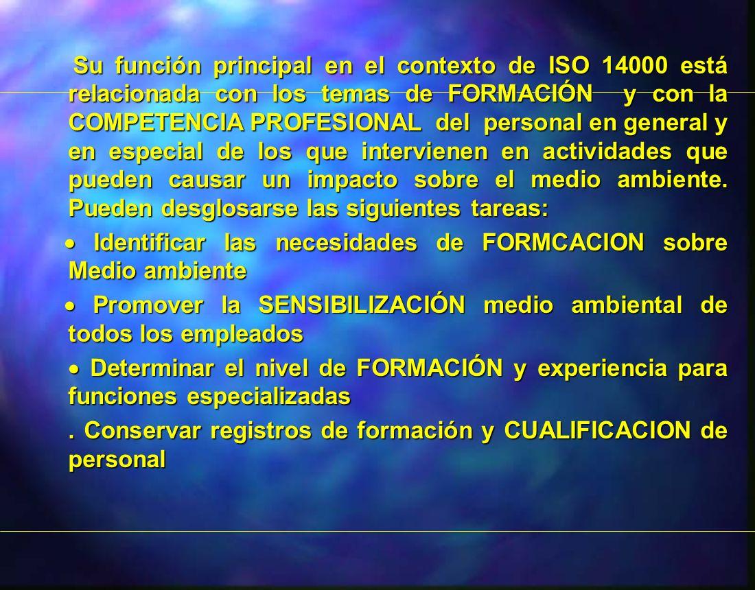 Su función principal en el contexto de ISO 14000 está relacionada con los temas de FORMACIÓN y con la COMPETENCIA PROFESIONAL del personal en general