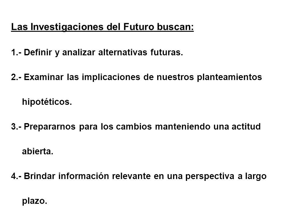 Las Investigaciones del Futuro buscan: 1.- Definir y analizar alternativas futuras. 2.- Examinar las implicaciones de nuestros planteamientos hipotéti