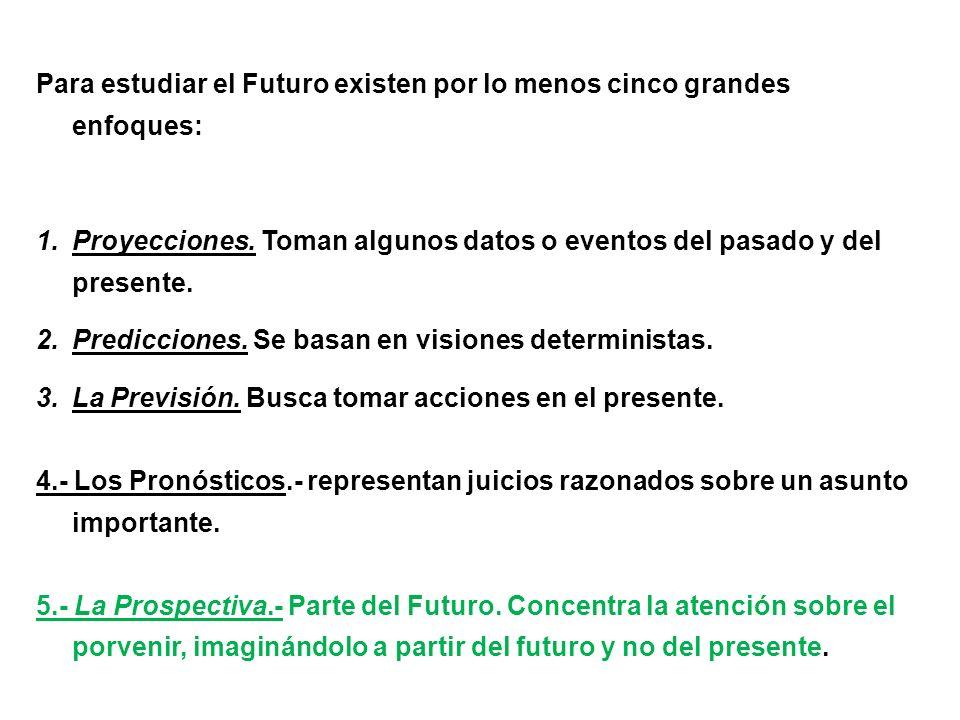 Para estudiar el Futuro existen por lo menos cinco grandes enfoques: 1.Proyecciones. Toman algunos datos o eventos del pasado y del presente. 2.Predic