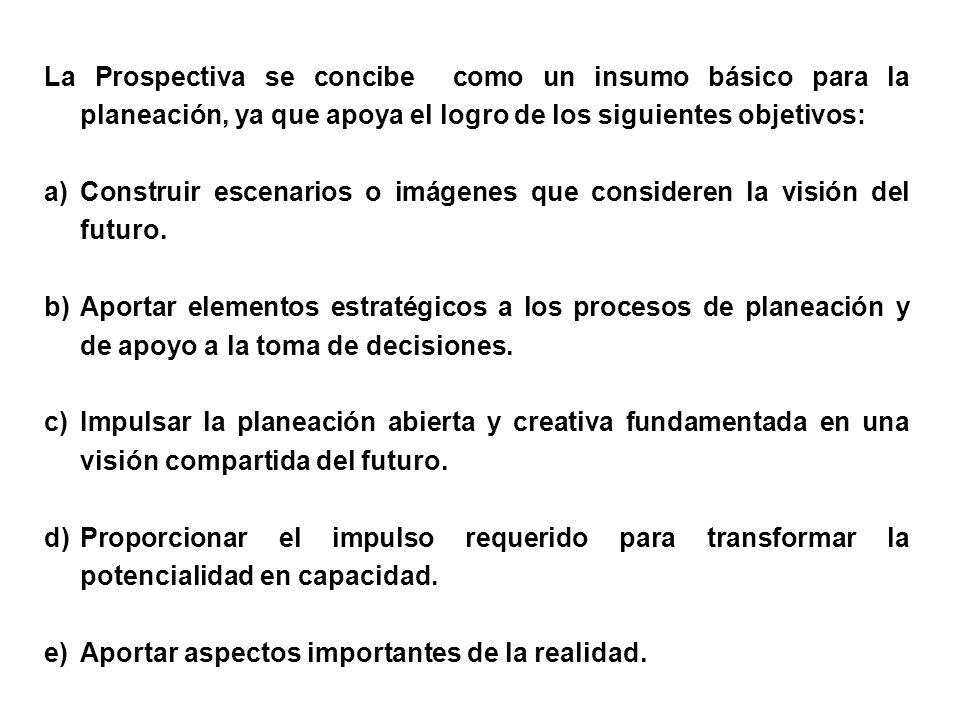 La Prospectiva se concibe como un insumo básico para la planeación, ya que apoya el logro de los siguientes objetivos: a)Construir escenarios o imágen