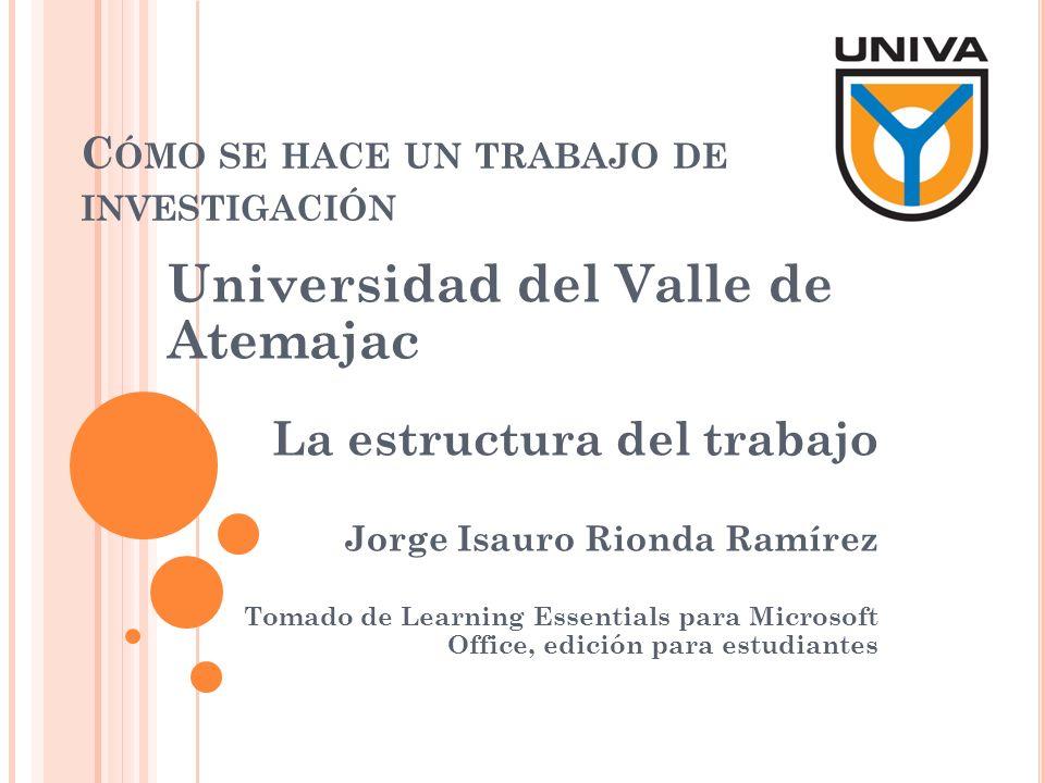 C ÓMO SE HACE UN TRABAJO DE INVESTIGACIÓN Universidad del Valle de Atemajac La estructura del trabajo Jorge Isauro Rionda Ramírez Tomado de Learning E