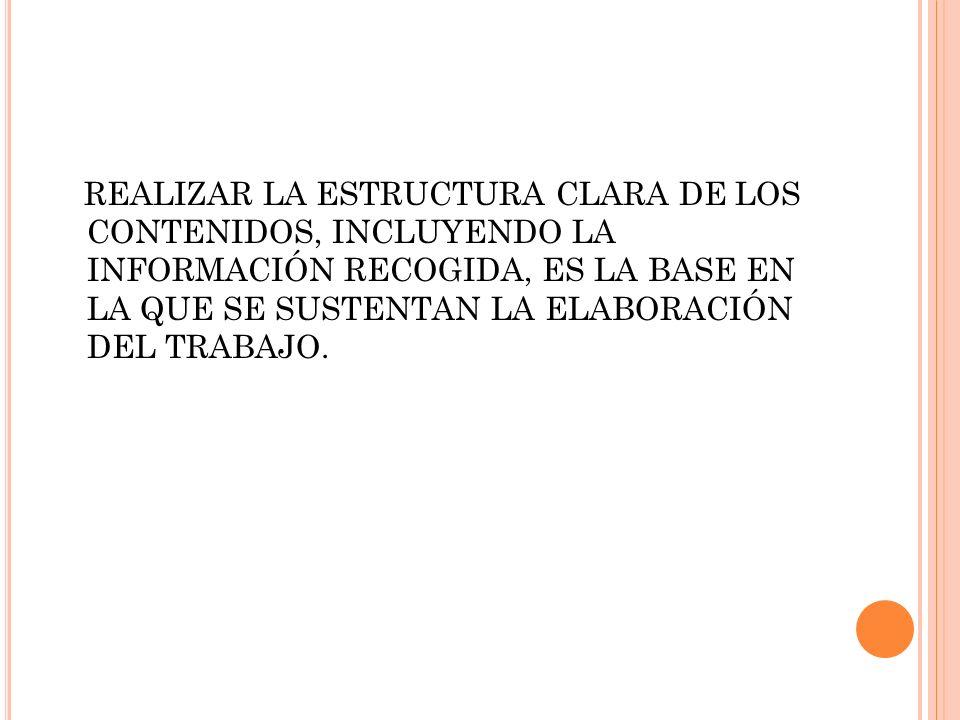 REALIZAR LA ESTRUCTURA CLARA DE LOS CONTENIDOS, INCLUYENDO LA INFORMACIÓN RECOGIDA, ES LA BASE EN LA QUE SE SUSTENTAN LA ELABORACIÓN DEL TRABAJO.