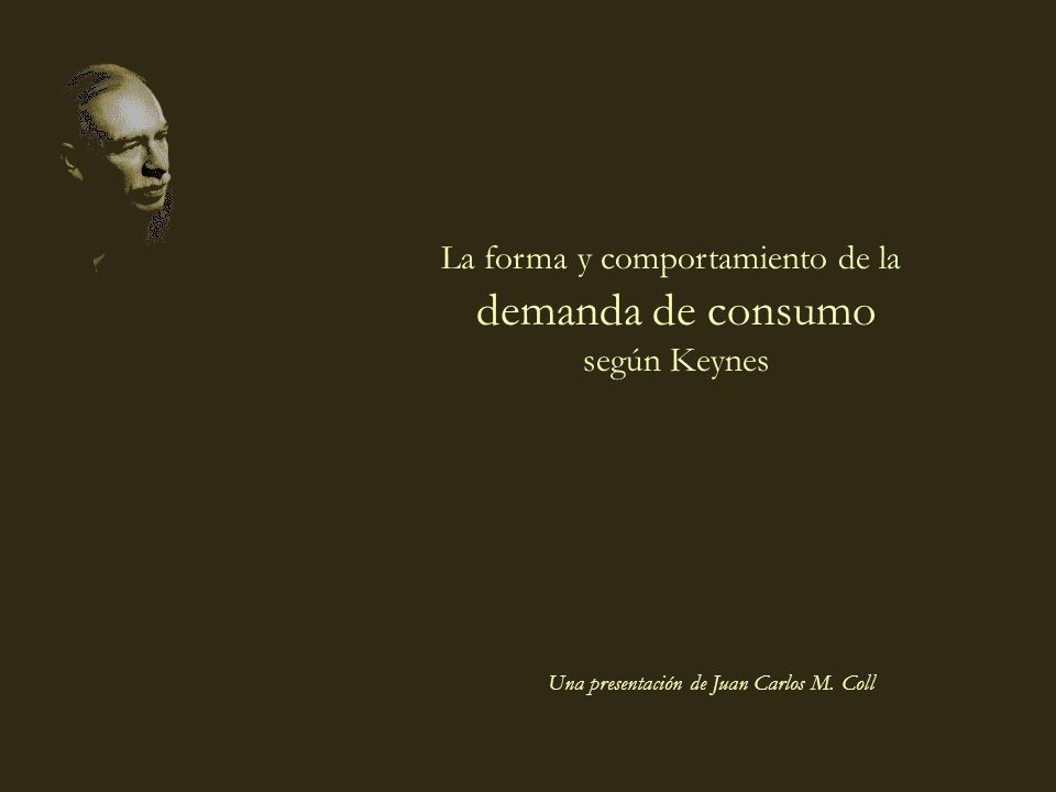 coll@uma.es Una presentación de Juan Carlos M. Coll La forma y comportamiento de la demanda de consumo según Keynes