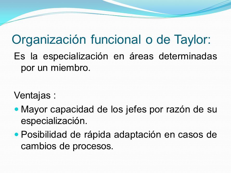 Organización funcional o de Taylor: Es la especialización en áreas determinadas por un miembro. Ventajas : Mayor capacidad de los jefes por razón de s