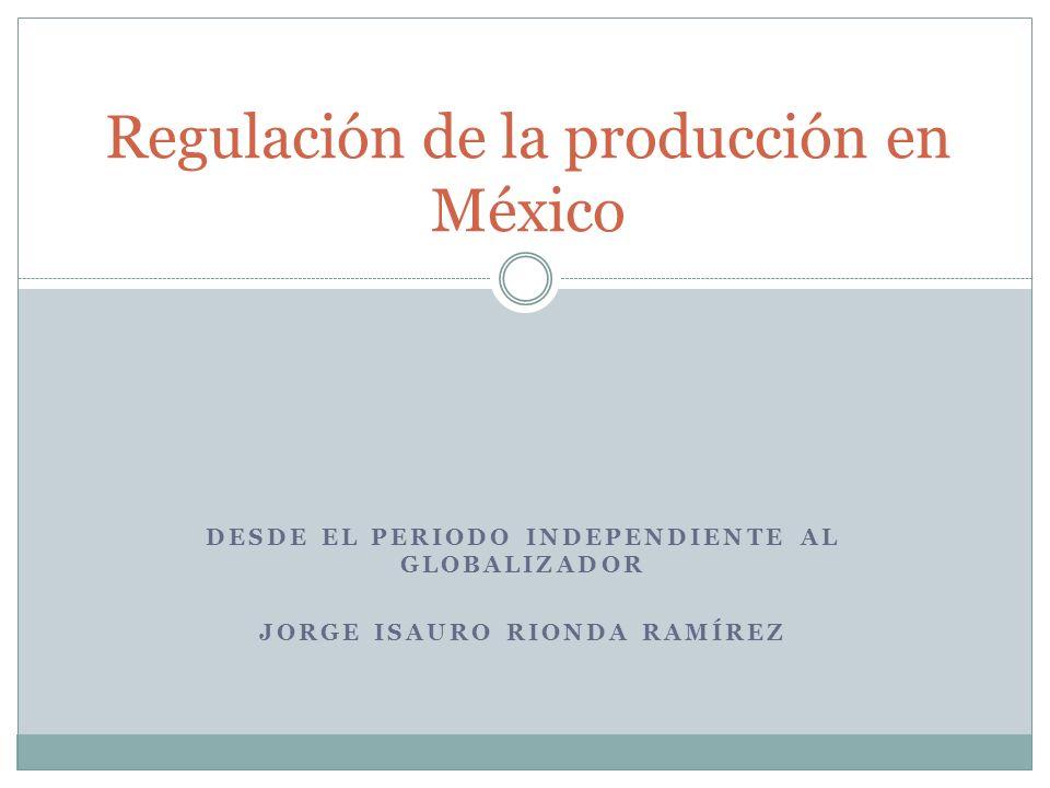 DESDE EL PERIODO INDEPENDIENTE AL GLOBALIZADOR JORGE ISAURO RIONDA RAMÍREZ Regulación de la producción en México