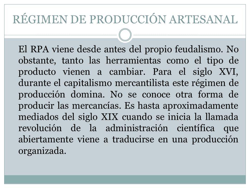 RÉGIMEN DE PRODUCCIÓN ARTESANAL El RPA viene desde antes del propio feudalismo. No obstante, tanto las herramientas como el tipo de producto vienen a
