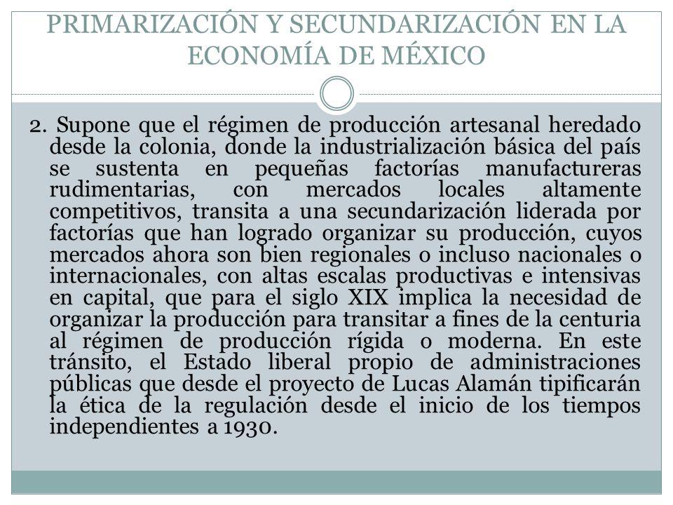 PRIMARIZACIÓN Y SECUNDARIZACIÓN EN LA ECONOMÍA DE MÉXICO 2. Supone que el régimen de producción artesanal heredado desde la colonia, donde la industri
