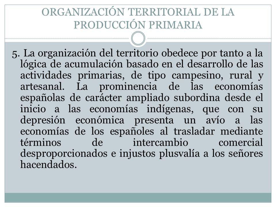 ORGANIZACIÓN TERRITORIAL DE LA PRODUCCIÓN PRIMARIA 5. La organización del territorio obedece por tanto a la lógica de acumulación basado en el desarro
