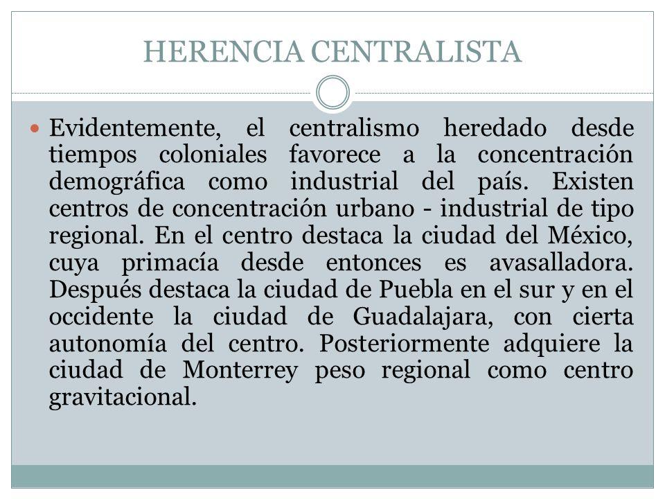 HERENCIA CENTRALISTA Evidentemente, el centralismo heredado desde tiempos coloniales favorece a la concentración demográfica como industrial del país.