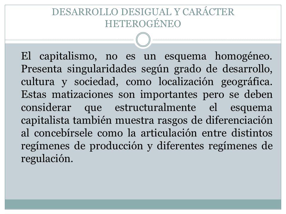 DESARROLLO DESIGUAL Y CARÁCTER HETEROGÉNEO El capitalismo, no es un esquema homogéneo. Presenta singularidades según grado de desarrollo, cultura y so