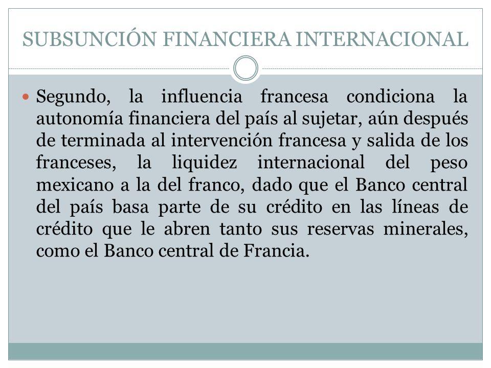 SUBSUNCIÓN FINANCIERA INTERNACIONAL Segundo, la influencia francesa condiciona la autonomía financiera del país al sujetar, aún después de terminada a