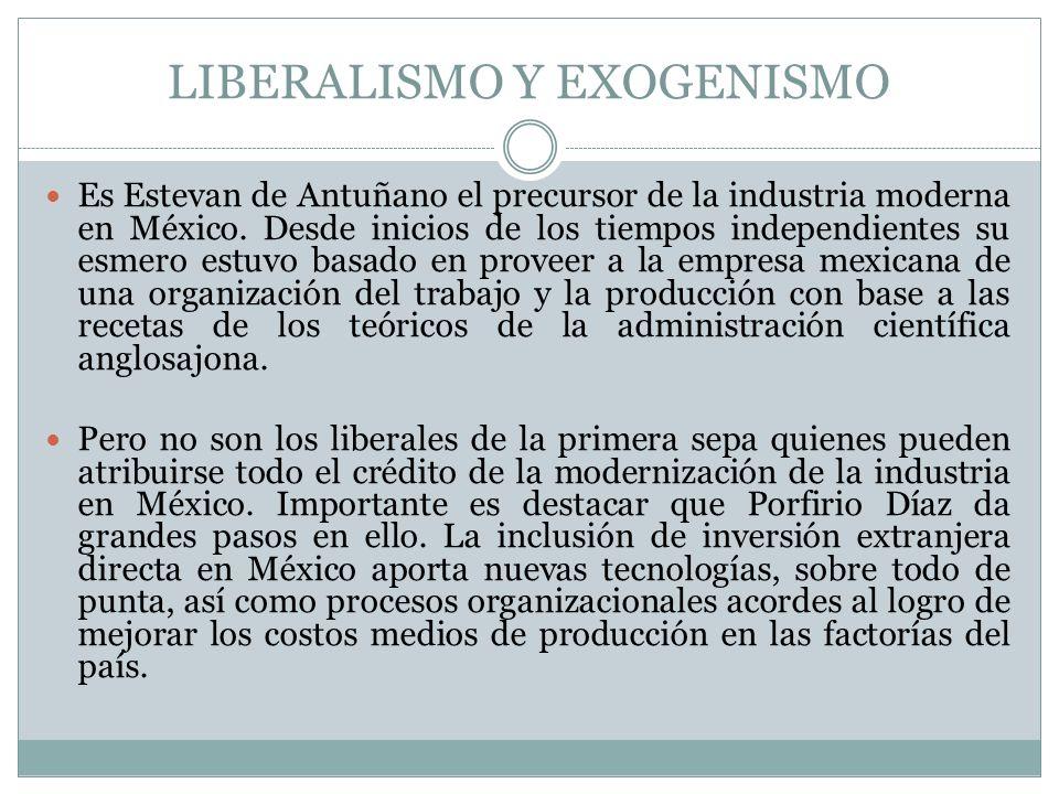 LIBERALISMO Y EXOGENISMO Es Estevan de Antuñano el precursor de la industria moderna en México. Desde inicios de los tiempos independientes su esmero