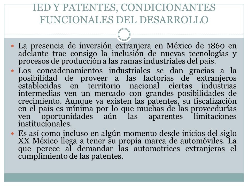 IED Y PATENTES, CONDICIONANTES FUNCIONALES DEL DESARROLLO La presencia de inversión extranjera en México de 1860 en adelante trae consigo la inclusión