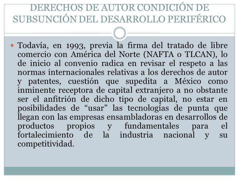DERECHOS DE AUTOR CONDICIÓN DE SUBSUNCIÓN DEL DESARROLLO PERIFÉRICO Todavía, en 1993, previa la firma del tratado de libre comercio con América del No
