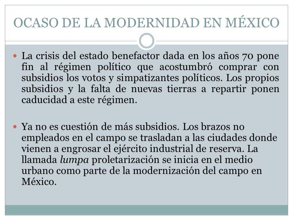 OCASO DE LA MODERNIDAD EN MÉXICO La crisis del estado benefactor dada en los años 70 pone fin al régimen político que acostumbró comprar con subsidios