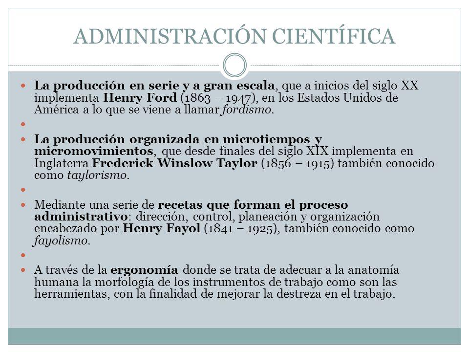 ADMINISTRACIÓN CIENTÍFICA La producción en serie y a gran escala, que a inicios del siglo XX implementa Henry Ford (1863 – 1947), en los Estados Unido