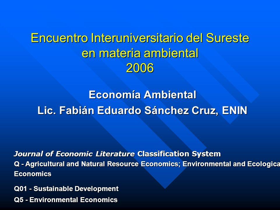 Encuentro Interuniversitario del Sureste en materia ambiental 2006 Economía Ambiental Lic. Fabián Eduardo Sánchez Cruz, ENIN Journal of Economic Liter