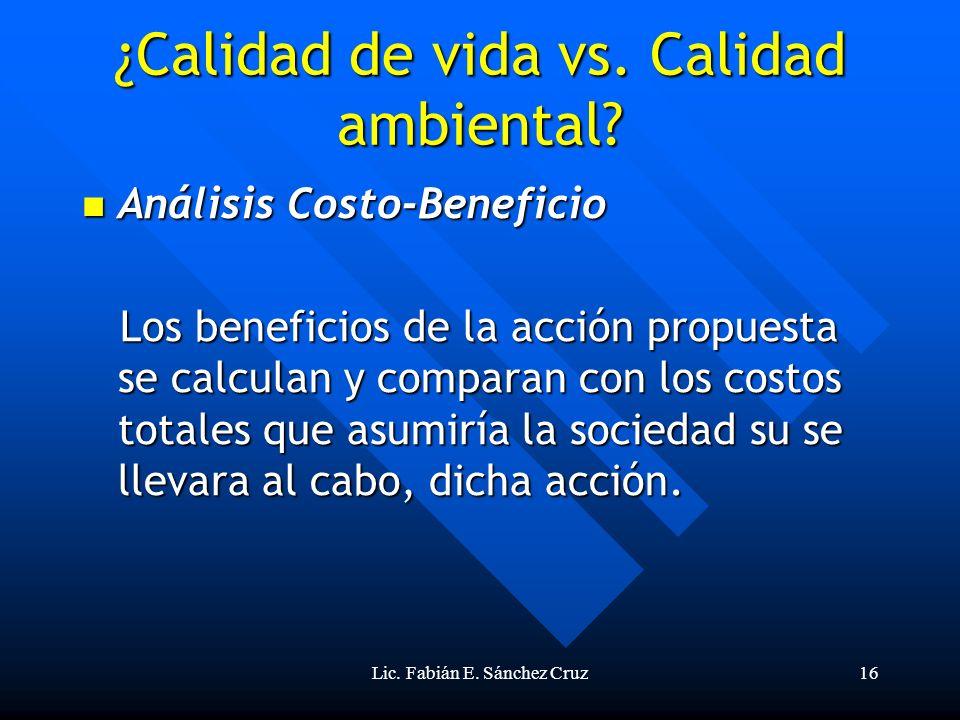 Lic. Fabián E. Sánchez Cruz16 ¿Calidad de vida vs. Calidad ambiental? Análisis Costo-Beneficio Análisis Costo-Beneficio Los beneficios de la acción pr