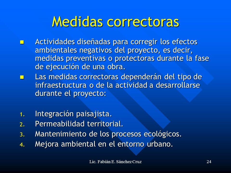 Lic. Fabián E. Sánchez Cruz24 Medidas correctoras Actividades diseñadas para corregir los efectos ambientales negativos del proyecto, es decir, medida