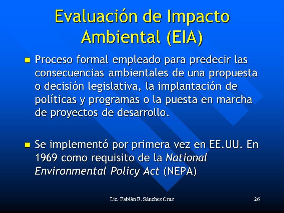 Lic. Fabián E. Sánchez Cruz26 Evaluación de Impacto Ambiental (EIA) Proceso formal empleado para predecir las consecuencias ambientales de una propues