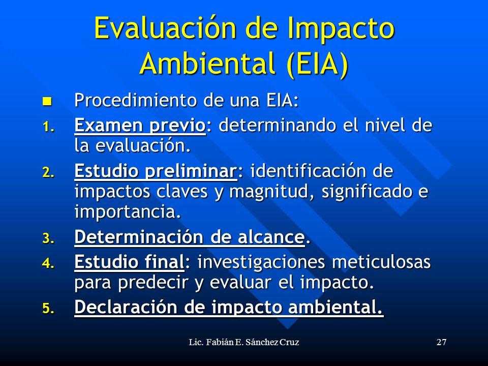 Lic. Fabián E. Sánchez Cruz27 Evaluación de Impacto Ambiental (EIA) Procedimiento de una EIA: Procedimiento de una EIA: 1. Examen previo: determinando