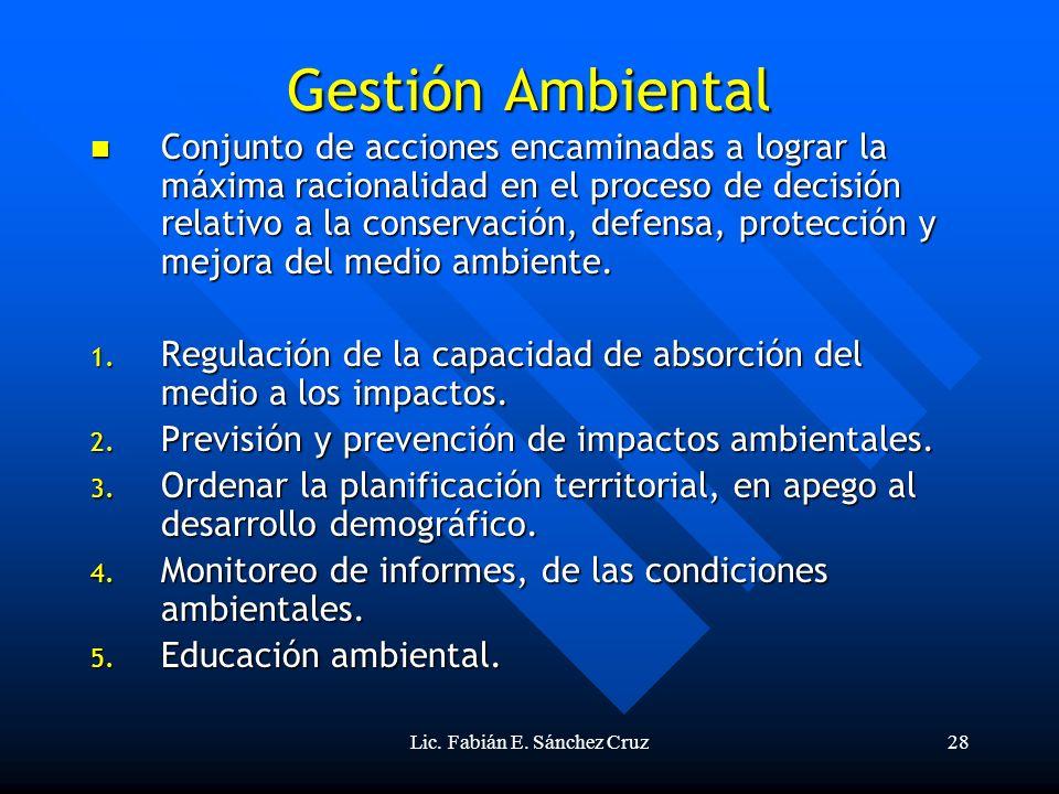 Lic. Fabián E. Sánchez Cruz28 Gestión Ambiental Conjunto de acciones encaminadas a lograr la máxima racionalidad en el proceso de decisión relativo a