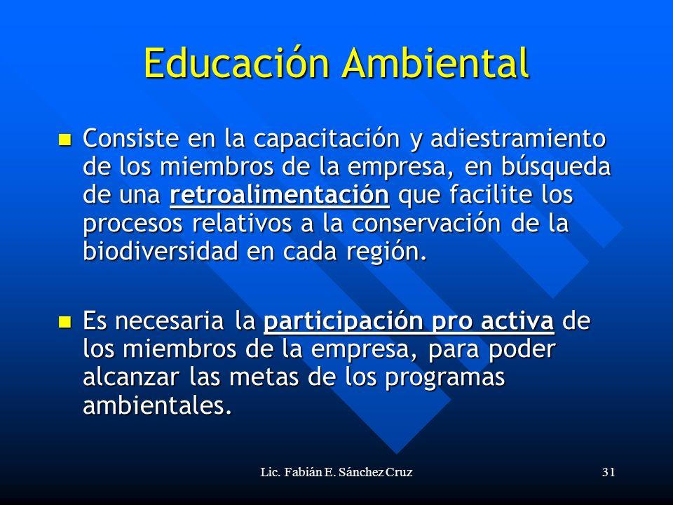 Lic. Fabián E. Sánchez Cruz31 Educación Ambiental Consiste en la capacitación y adiestramiento de los miembros de la empresa, en búsqueda de una retro