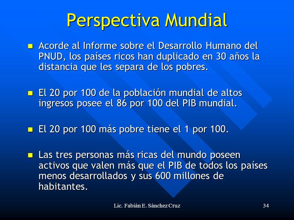 Lic. Fabián E. Sánchez Cruz34 Perspectiva Mundial Acorde al Informe sobre el Desarrollo Humano del PNUD, los países ricos han duplicado en 30 años la