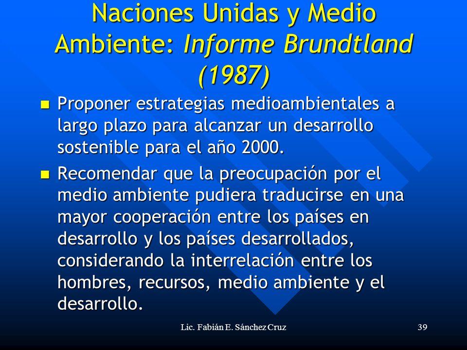 Lic. Fabián E. Sánchez Cruz39 Naciones Unidas y Medio Ambiente: Informe Brundtland (1987) Proponer estrategias medioambientales a largo plazo para alc