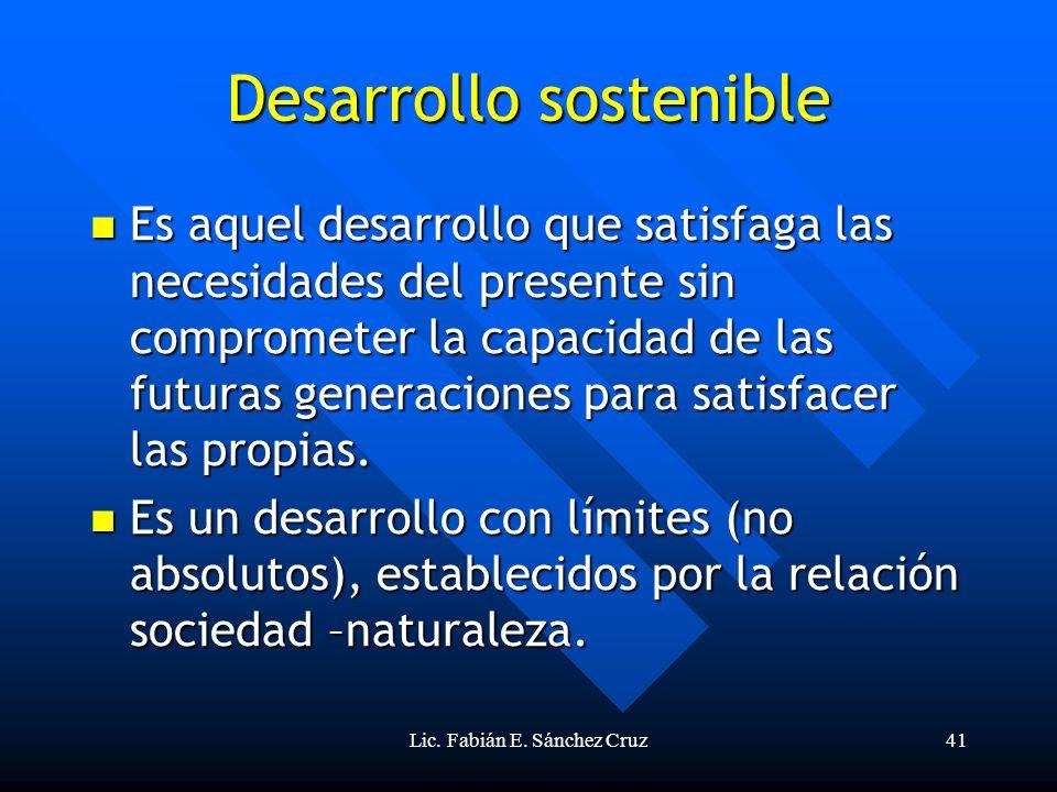 Lic. Fabián E. Sánchez Cruz41 Desarrollo sostenible Es aquel desarrollo que satisfaga las necesidades del presente sin comprometer la capacidad de las